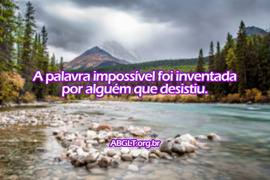 A palavra impossível foi inventada por alguém que desistiu.