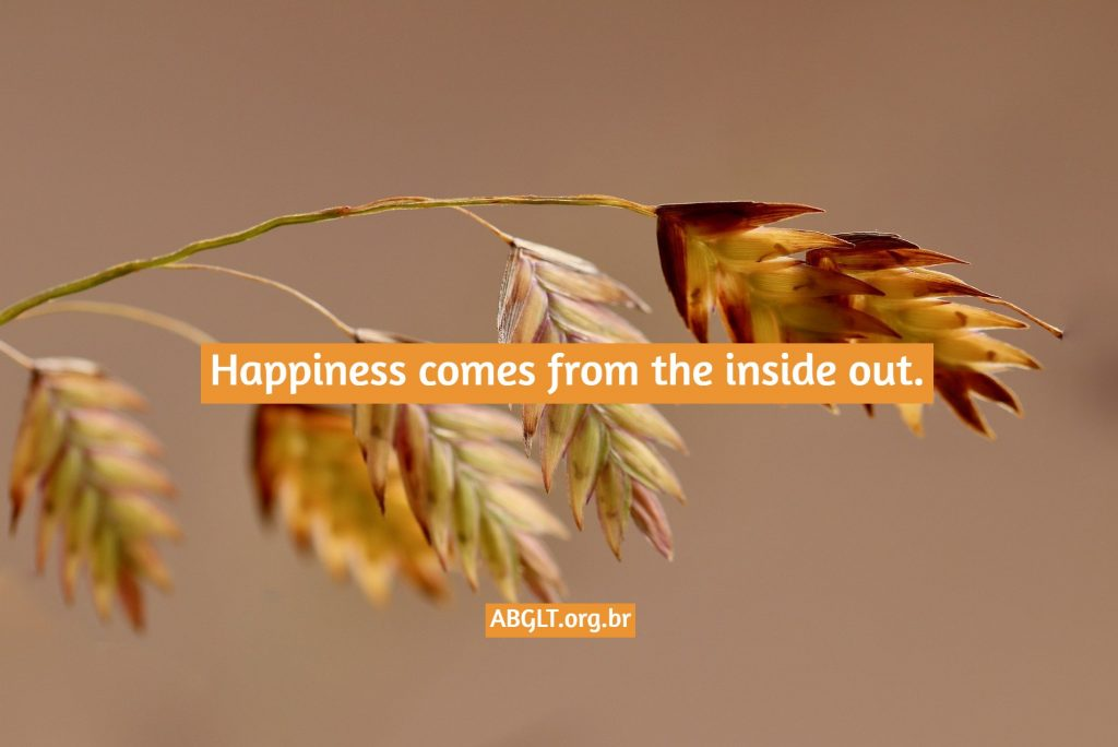 Happiness comes from the inside out.