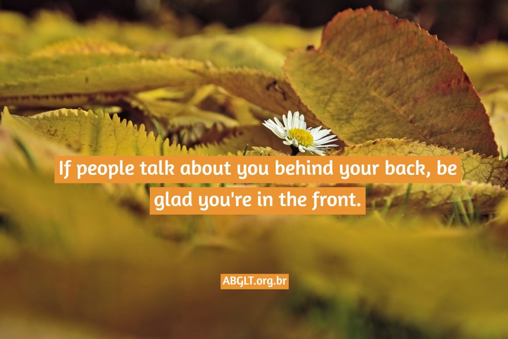 If people talk about you behind your back, be glad you're in the front.