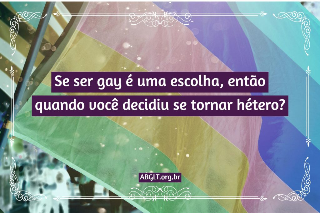 Se ser gay é uma escolha, então quando você decidiu se tornar hétero?