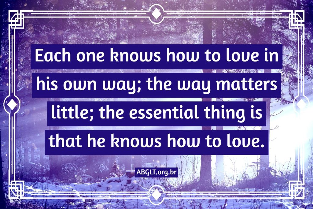 Each one knows how to love in his own way; the way matters little; the essential thing is that he knows how to love.