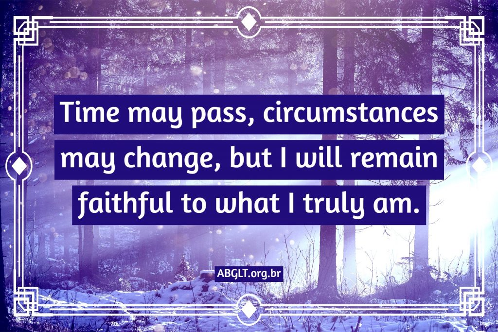 Time may pass, circumstances may change, but I will remain faithful to what I truly am.