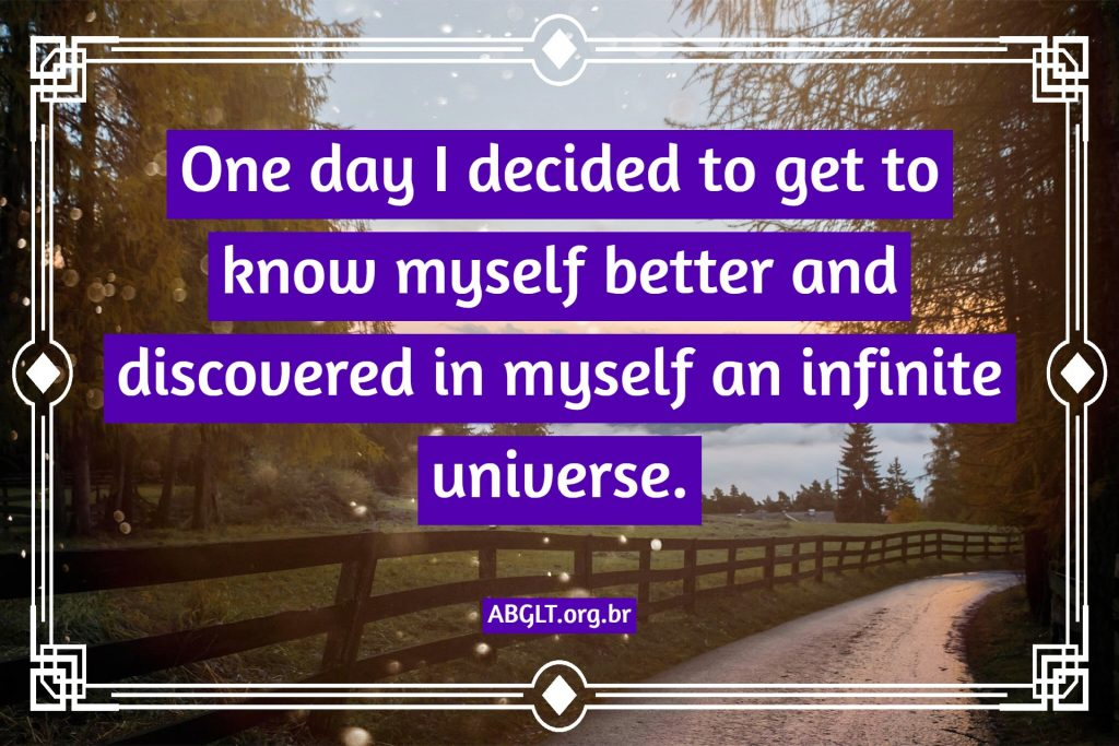 One day I decided to get to know myself better and discovered in myself an infinite universe.
