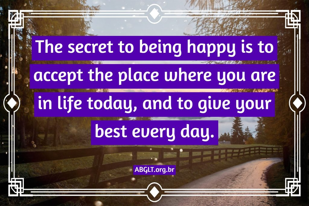 The secret to being happy is to accept the place where you are in life today, and to give your best every day.
