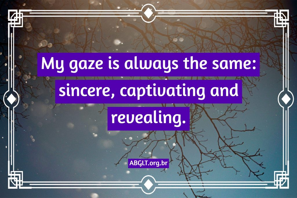 My gaze is always the same: sincere, captivating and revealing.