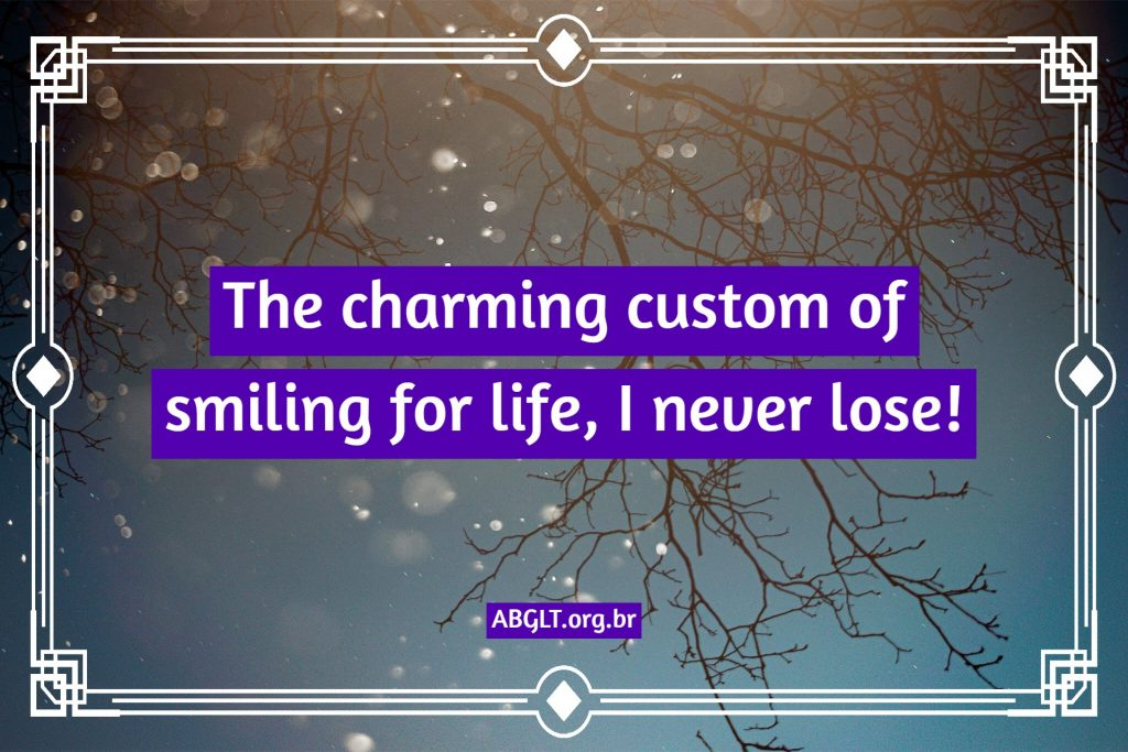 The charming custom of smiling for life, I never lose!