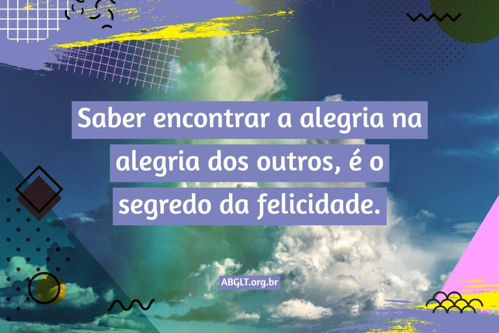 Saber encontrar a alegria na alegria dos outros, é o segredo da felicidade.