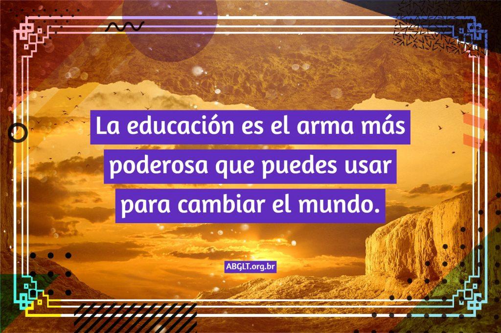 La educación es el arma más poderosa que puedes usar para cambiar el mundo.