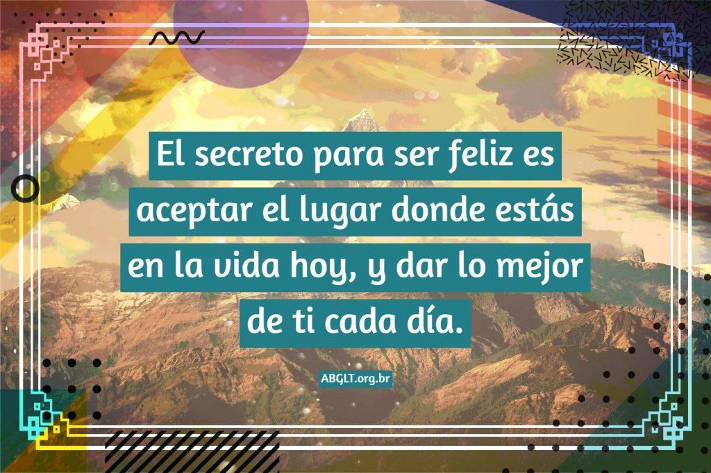 El secreto para ser feliz es aceptar el lugar donde estás en la vida hoy, y dar lo mejor de ti cada día.
