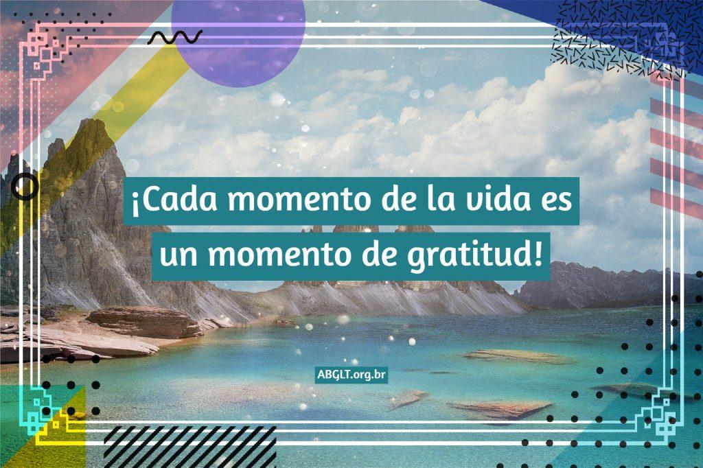 ¡Cada momento de la vida es un momento de gratitud!