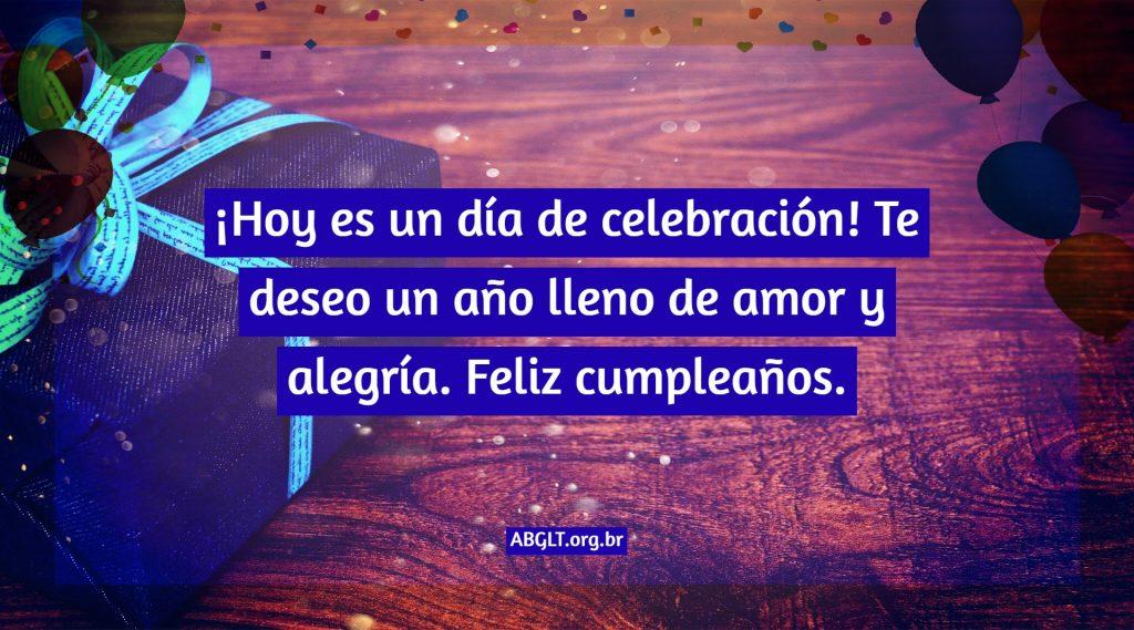 ¡Hoy es un día de celebración! Te deseo un año lleno de amor y alegría. Feliz cumpleaños.