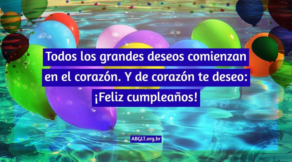 Todos los grandes deseos comienzan en el corazón. Y de corazón te deseo: ¡Feliz cumpleaños!