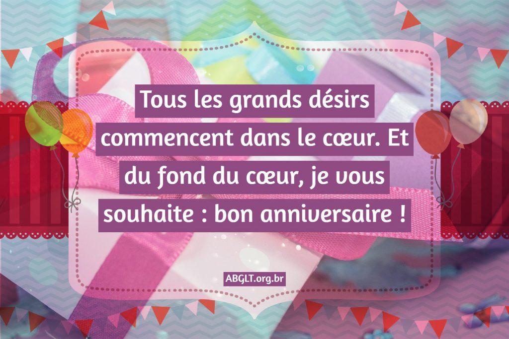 Tous les grands désirs commencent dans le cœur. Et du fond du cœur, je vous souhaite : bon anniversaire !