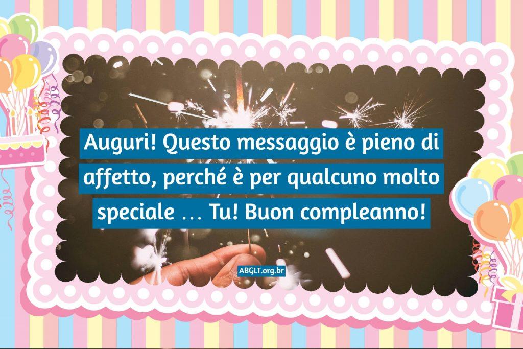 Auguri! Questo messaggio è pieno di affetto, perché è per qualcuno molto speciale … Tu! Buon compleanno!