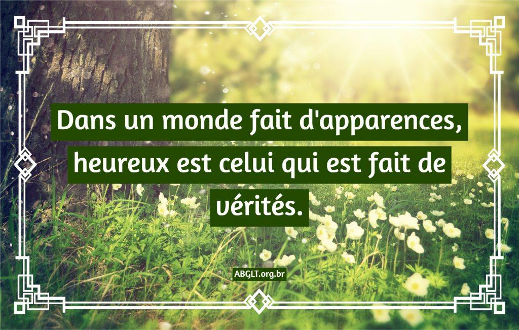 Dans un monde fait d'apparences, heureux est celui qui est fait de vérités.