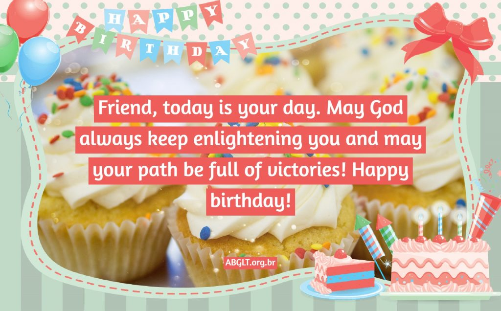 Friend, today is your day. May God always keep enlightening you and may your path be full of victories! Happy birthday!