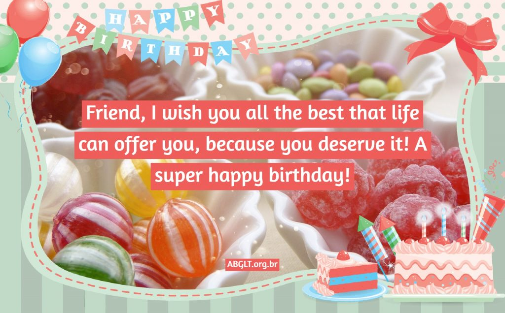 Friend, I wish you all the best that life can offer you, because you deserve it! A super happy birthday!