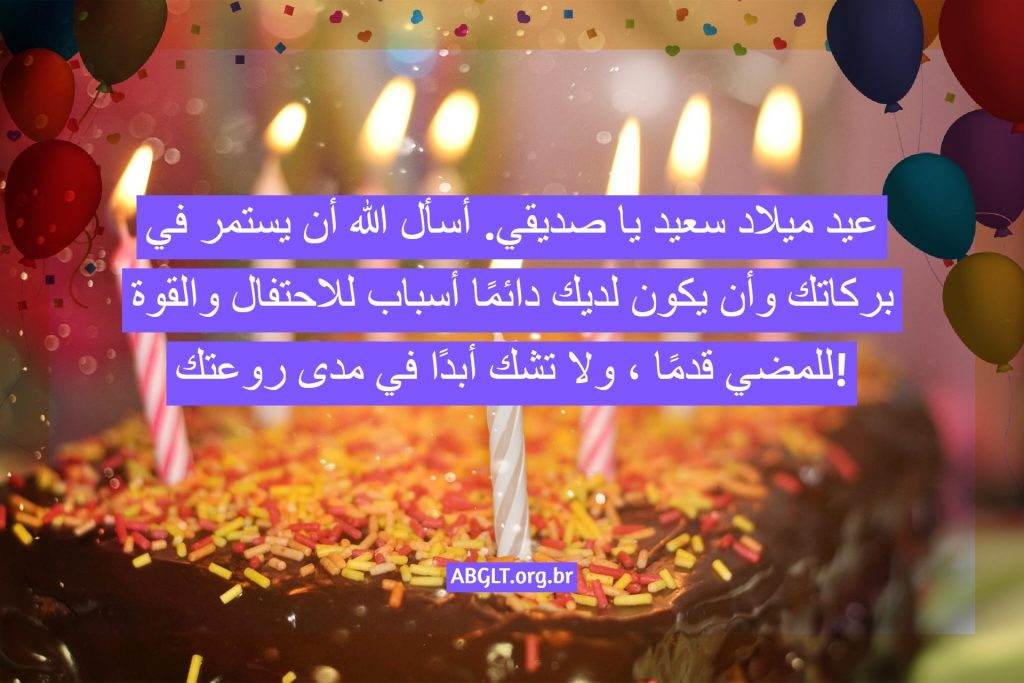 عيد ميلاد سعيد يا صديقي. أسأل الله أن يستمر في بركاتك وأن يكون لديك دائمًا أسباب للاحتفال والقوة للمضي قدمًا ، ولا تشك أبدًا في مدى روعتك!