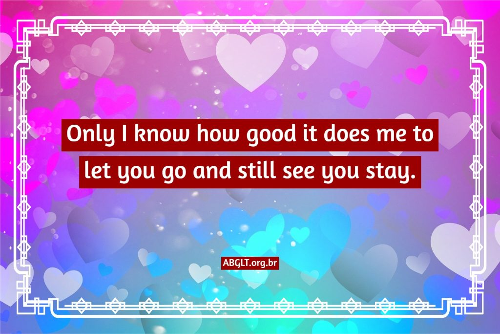 Only I know how good it does me to let you go and still see you stay.