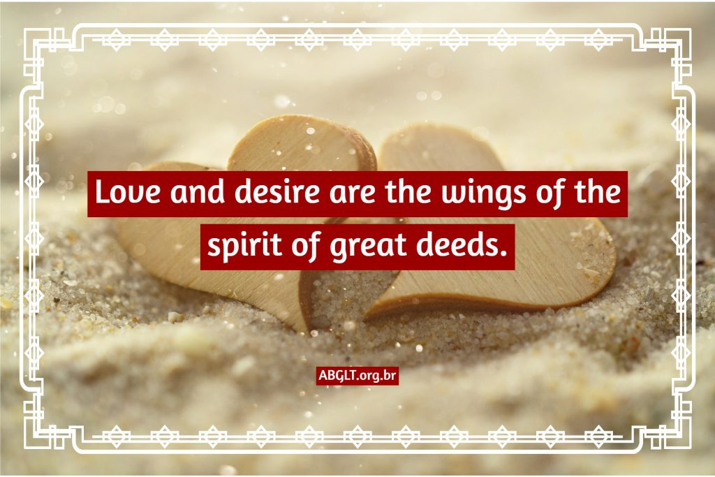 Love and desire are the wings of the spirit of great deeds.