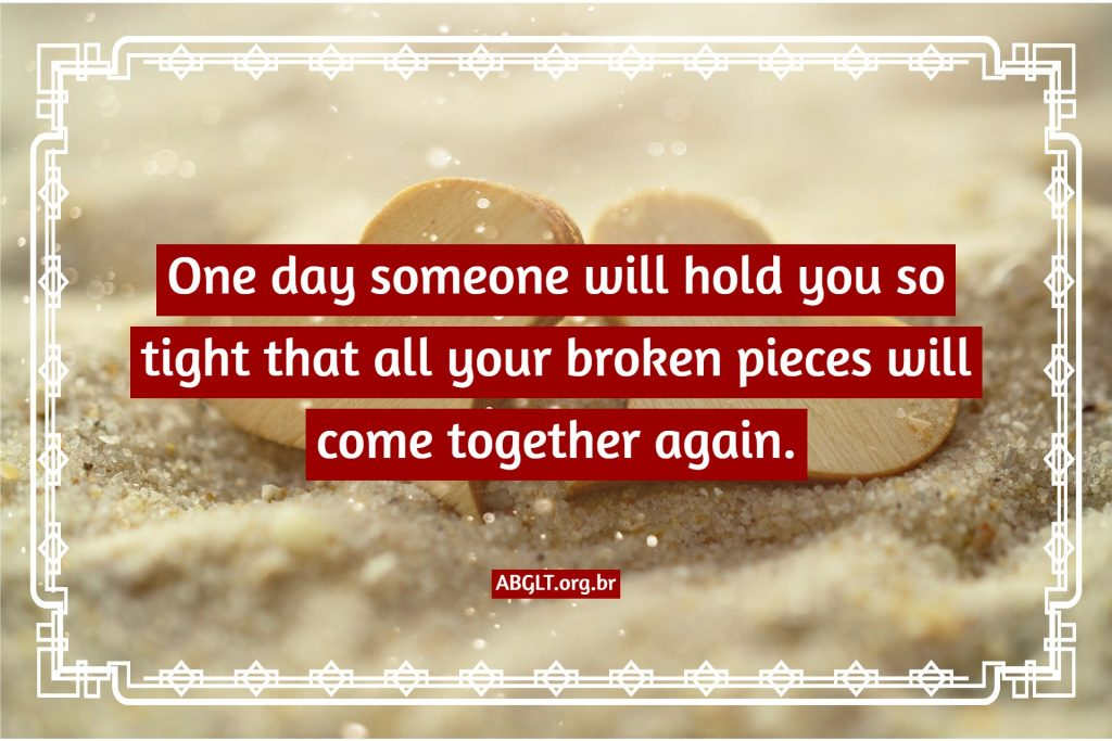 One day someone will hold you so tight that all your broken pieces will come together again.