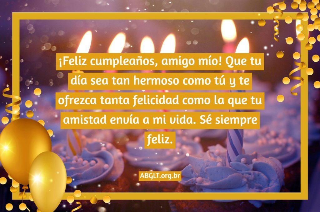 ¡Feliz cumpleaños, amigo mío! Que tu día sea tan hermoso como tú y te ofrezca tanta felicidad como la que tu amistad envía a mi vida. Sé siempre feliz.