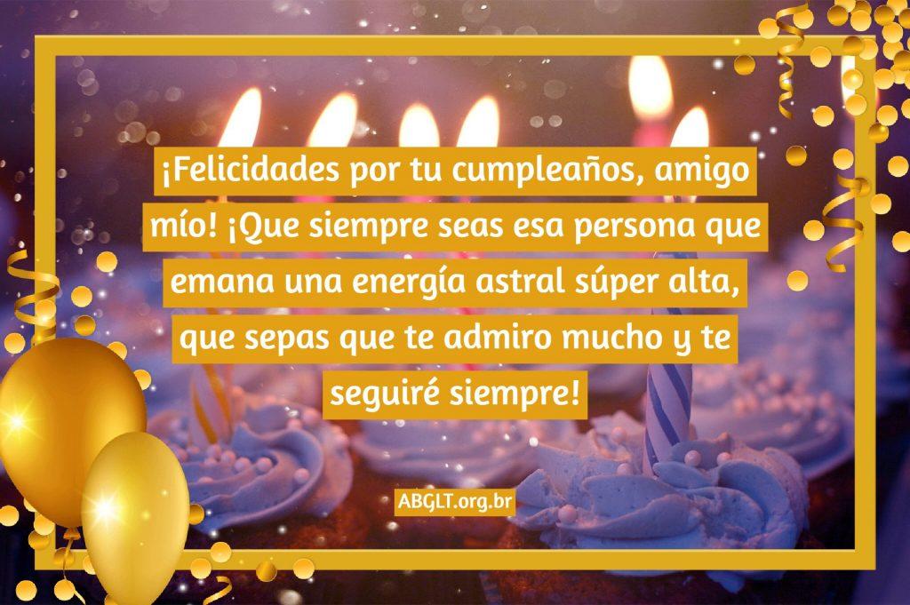 ¡Felicidades por tu cumpleaños, amigo mío! ¡Que siempre seas esa persona que emana una energía astral súper alta, que sepas que te admiro mucho y te seguiré siempre!
