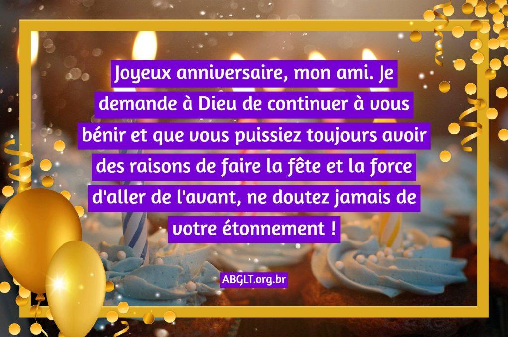 Joyeux anniversaire, mon ami. Je demande à Dieu de continuer à vous bénir et que vous puissiez toujours avoir des raisons de faire la fête et la force d'aller de l'avant, ne doutez jamais de votre étonnement !
