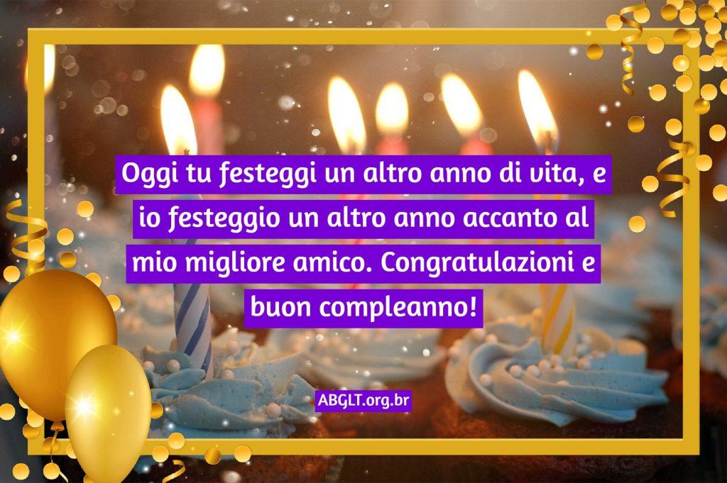 Oggi tu festeggi un altro anno di vita, e io festeggio un altro anno accanto al mio migliore amico. Congratulazioni e buon compleanno!