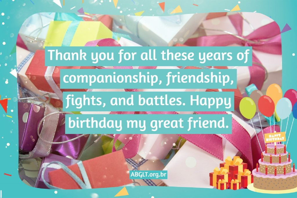 Thank you for all these years of companionship, friendship, fights, and battles. Happy birthday my great friend.