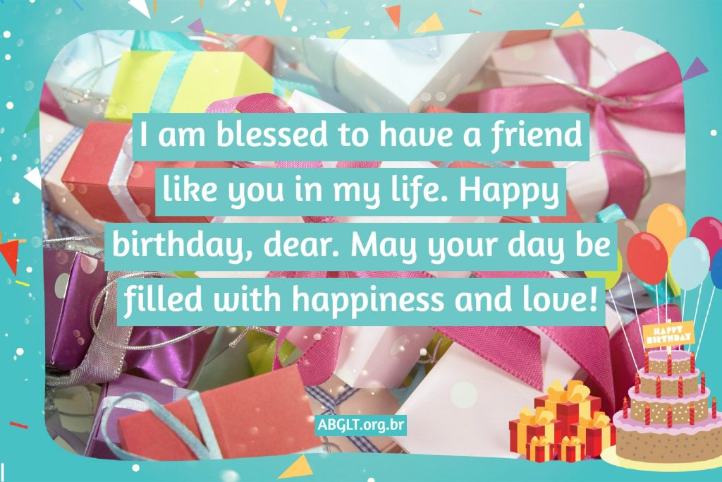 I am blessed to have a friend like you in my life. Happy birthday, dear. May your day be filled with happiness and love!