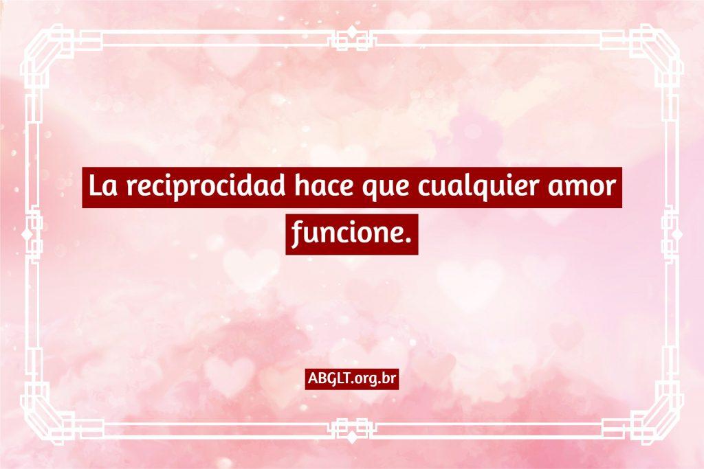 La reciprocidad hace que cualquier amor funcione.