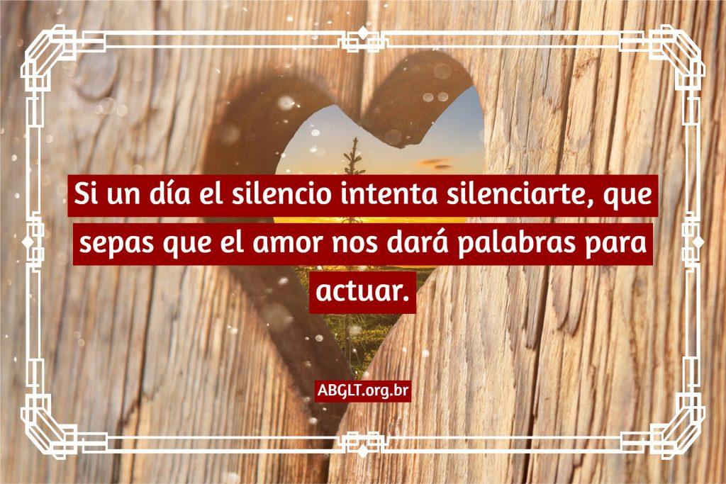 Si un día el silencio intenta silenciarte, que sepas que el amor nos dará palabras para actuar.