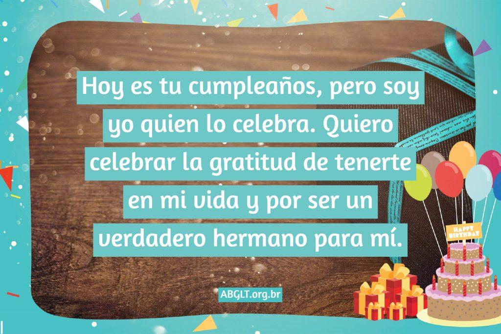 Hoy es tu cumpleaños, pero soy yo quien lo celebra. Quiero celebrar la gratitud de tenerte en mi vida y por ser un verdadero hermano para mí.