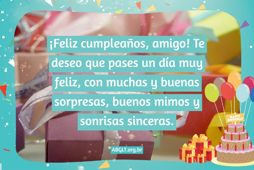 ¡Feliz cumpleaños, amigo! Te deseo que pases un día muy feliz, con muchas y buenas sorpresas, buenos mimos y sonrisas sinceras.