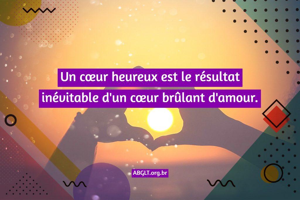 Un cœur heureux est le résultat inévitable d'un cœur brûlant d'amour.
