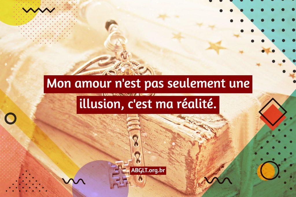 Mon amour n'est pas seulement une illusion, c'est ma réalité.