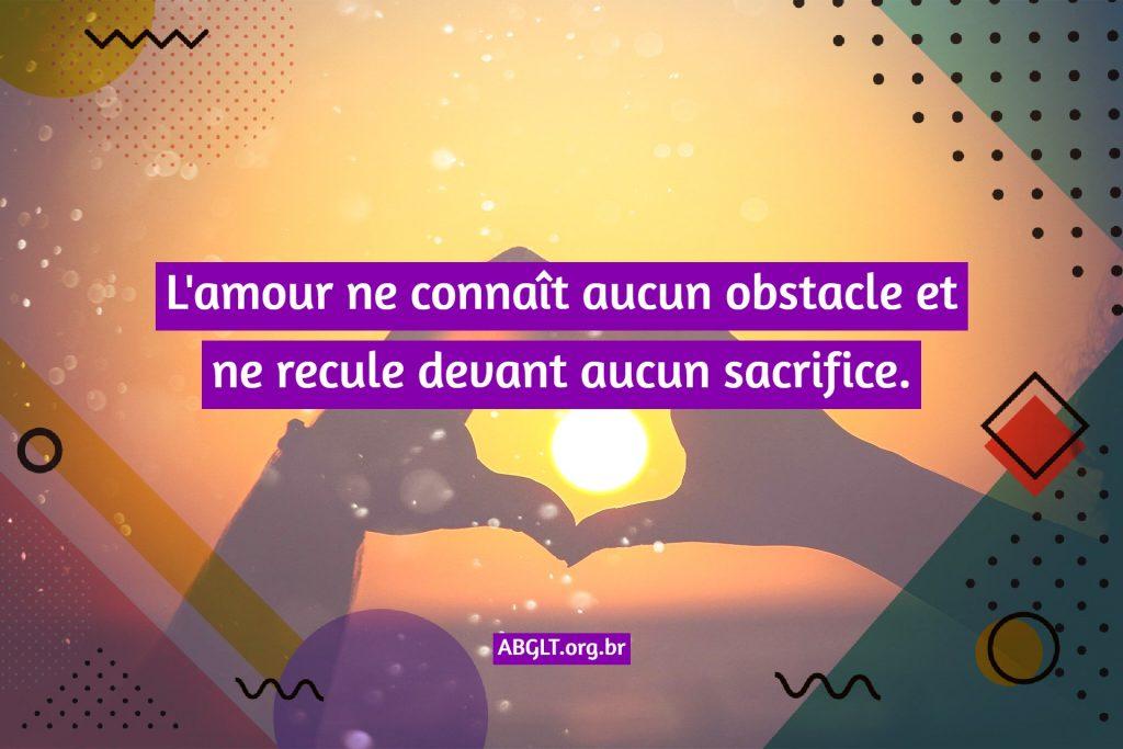 L'amour ne connaît aucun obstacle et ne recule devant aucun sacrifice.