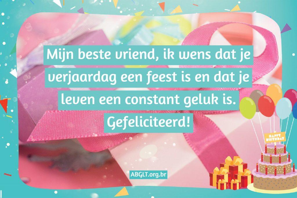 Mijn beste vriend, ik wens dat je verjaardag een feest is en dat je leven een constant geluk is. Gefeliciteerd!