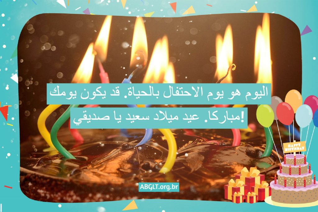 اليوم هو يوم الاحتفال بالحياة. قد يكون يومك مباركا. عيد ميلاد سعيد يا صديقي!