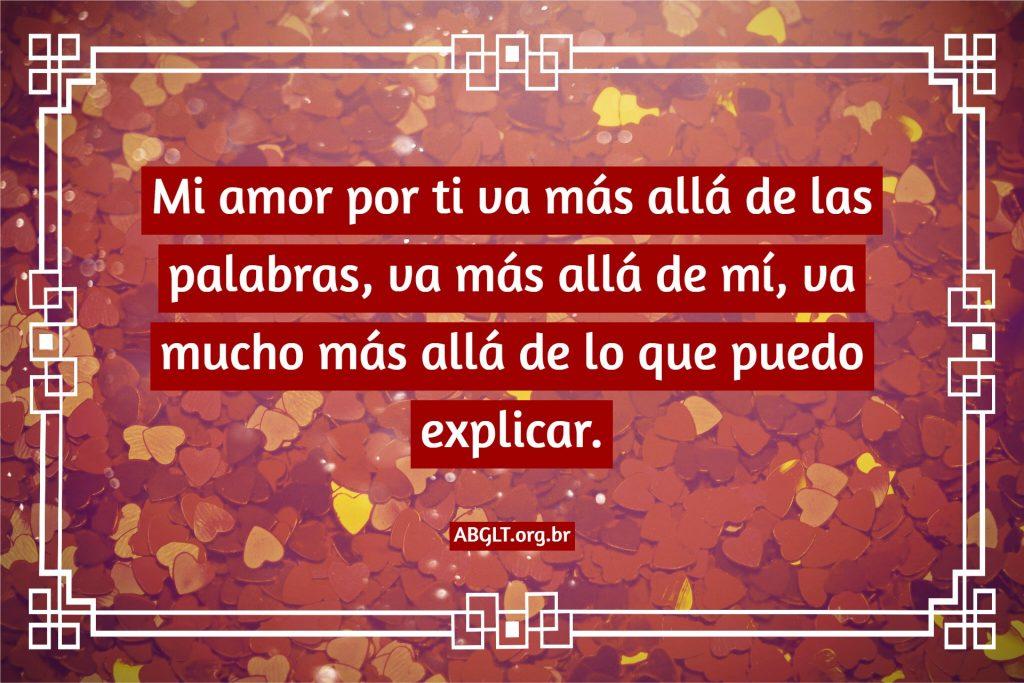 Mi amor por ti va más allá de las palabras, va más allá de mí, va mucho más allá de lo que puedo explicar.