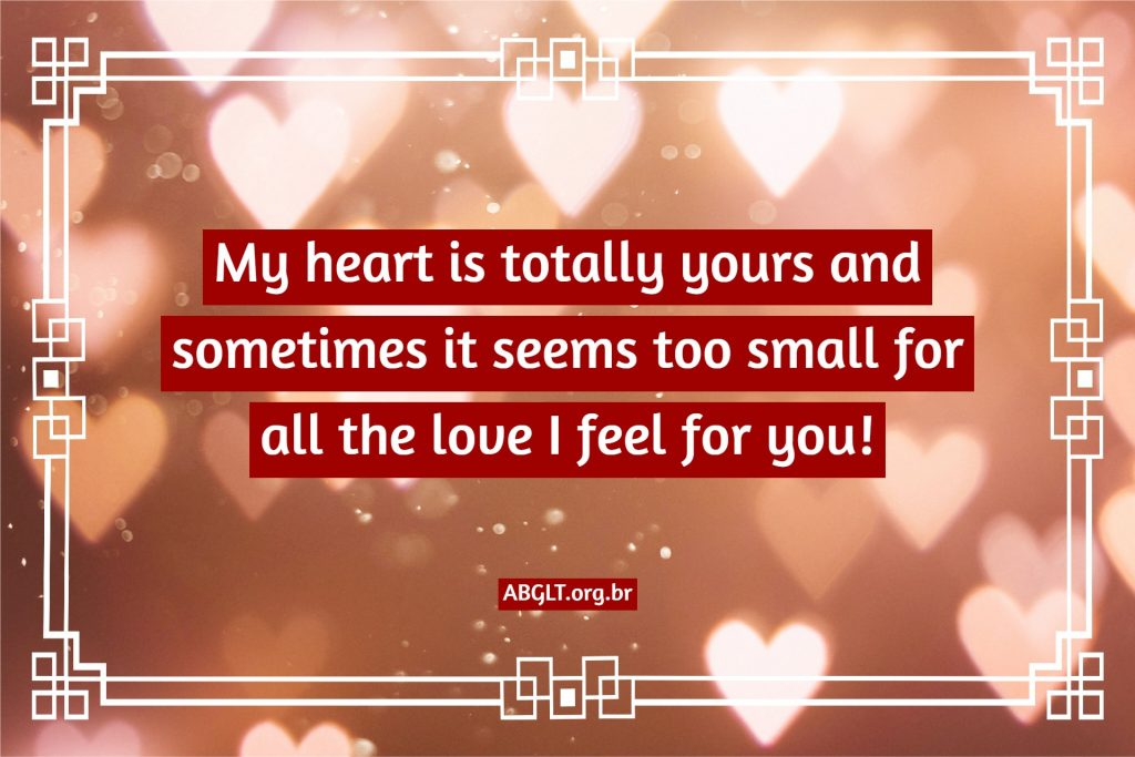 My heart is totally yours and sometimes it seems too small for all the love I feel for you!