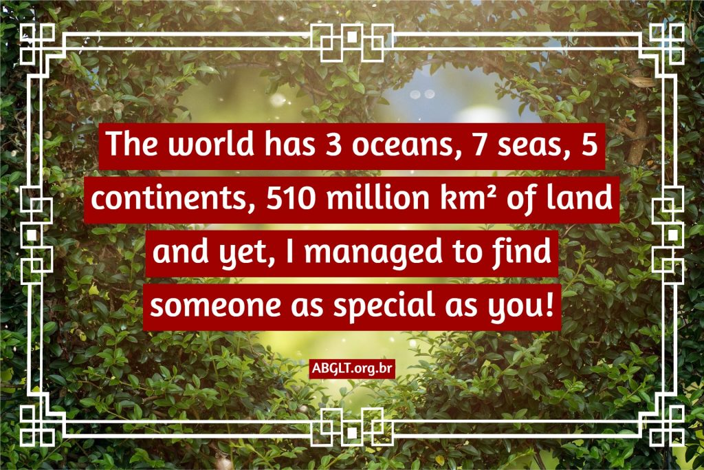 The world has 3 oceans, 7 seas, 5 continents, 510 million km² of land and yet, I managed to find someone as special as you!