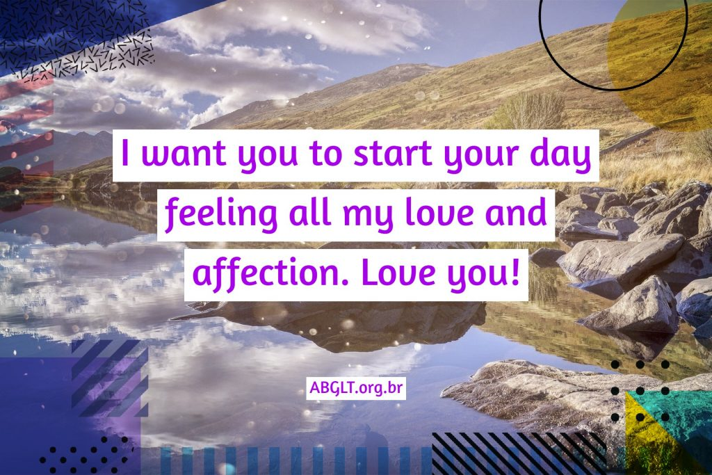I want you to start your day feeling all my love and affection. Love you!