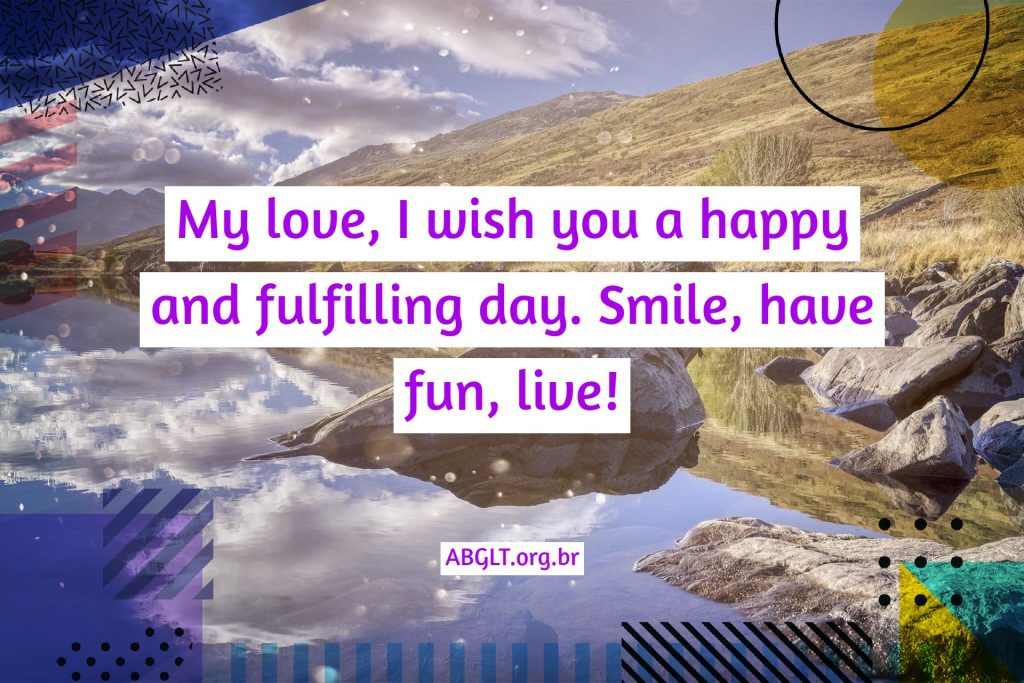 My love, I wish you a happy and fulfilling day. Smile, have fun, live!