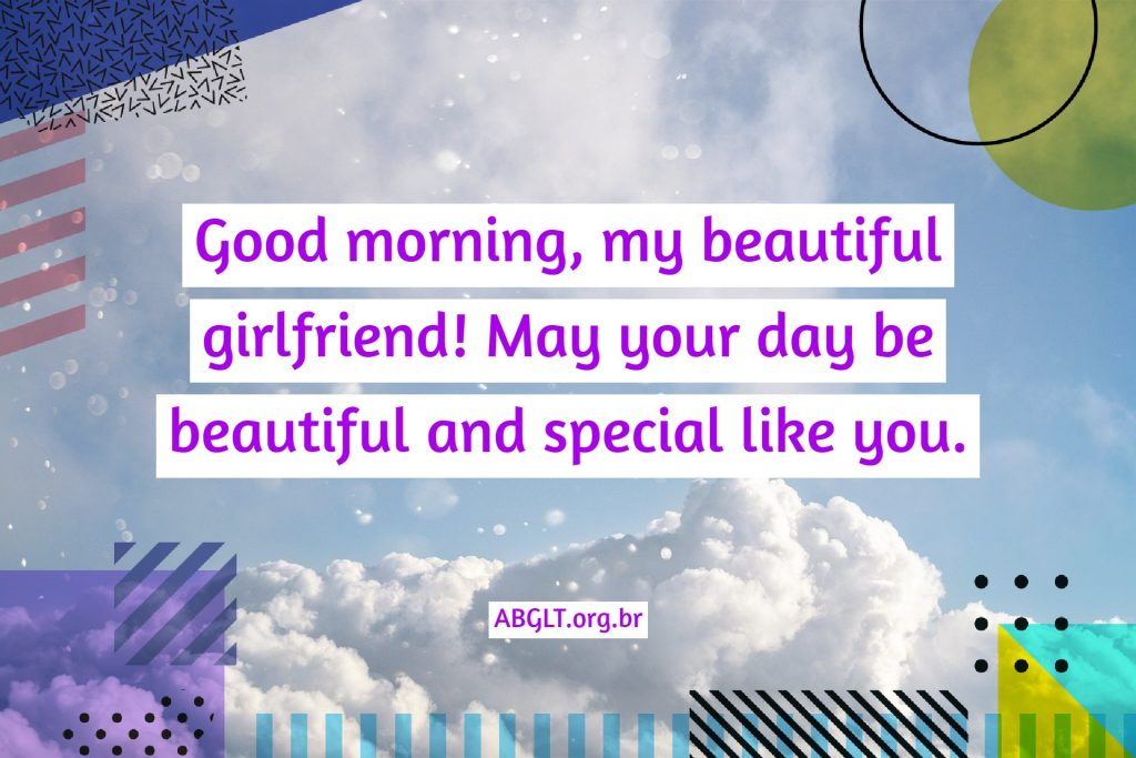 Good morning, my beautiful girlfriend! May your day be beautiful and special like you.