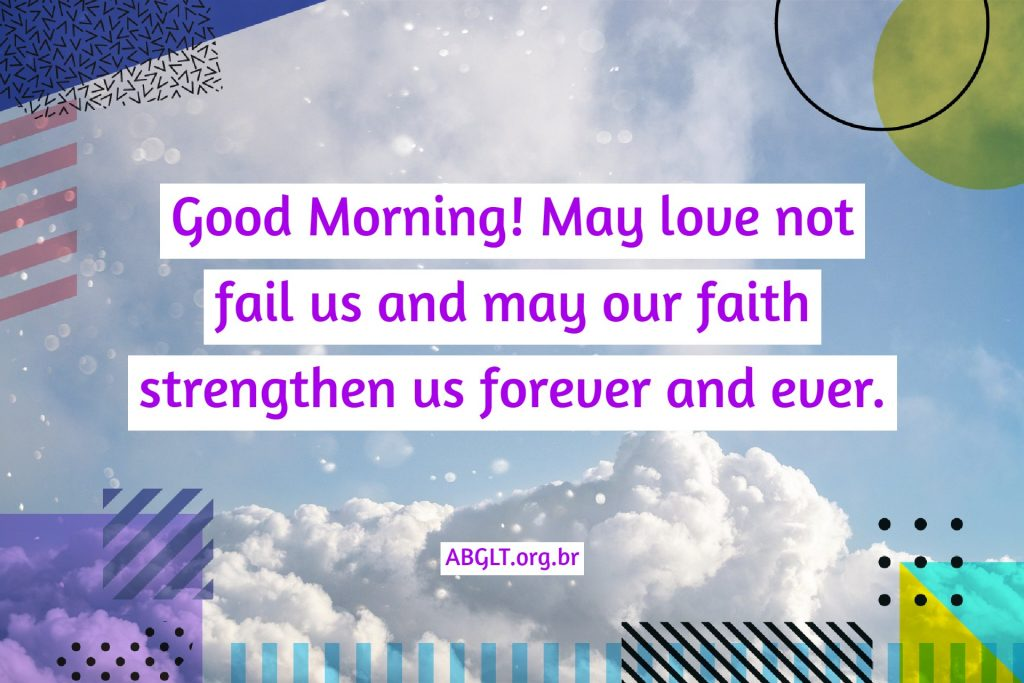 Good Morning! May love not fail us and may our faith strengthen us forever and ever.