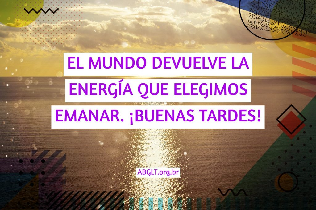 EL MUNDO DEVUELVE LA ENERGÍA QUE ELEGIMOS EMANAR. ¡BUENAS TARDES!