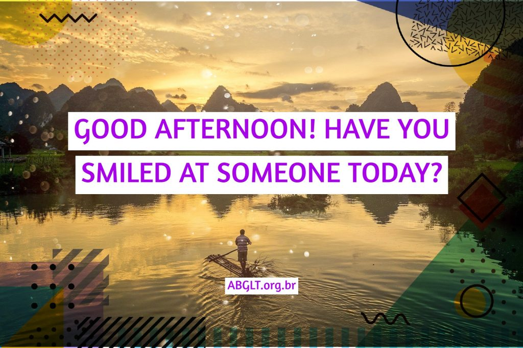 GOOD AFTERNOON! HAVE YOU SMILED AT SOMEONE TODAY?