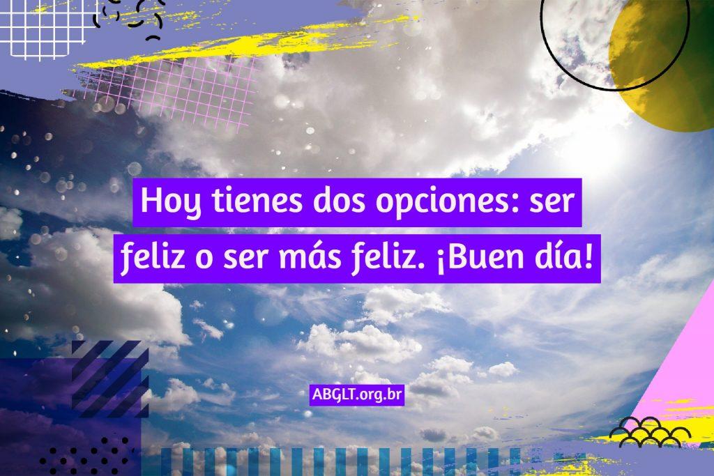 Hoy tienes dos opciones: ser feliz o ser más feliz. ¡Buen día!